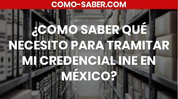 Cómo saber qué necesito para tramitar mi credencial INE en México